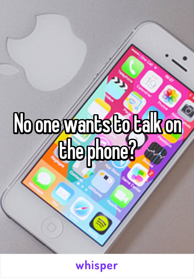 No one wants to talk on the phone?