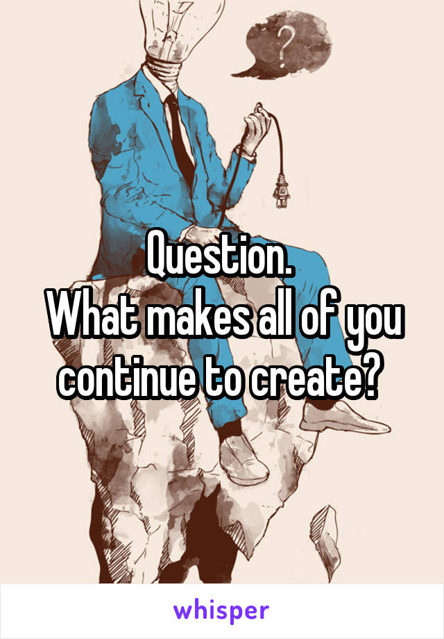 Question.  What makes all of you continue to create?