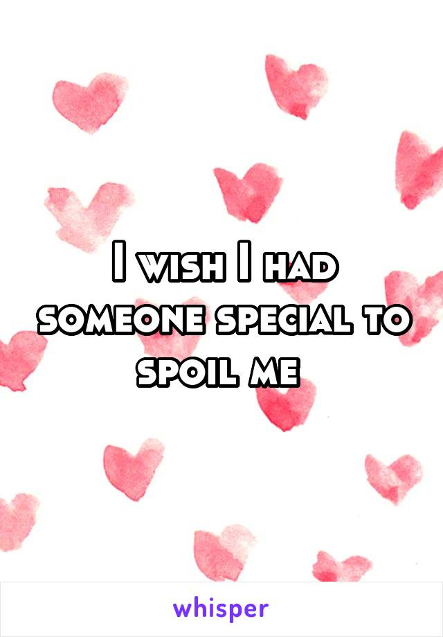 I wish I had someone special to spoil me