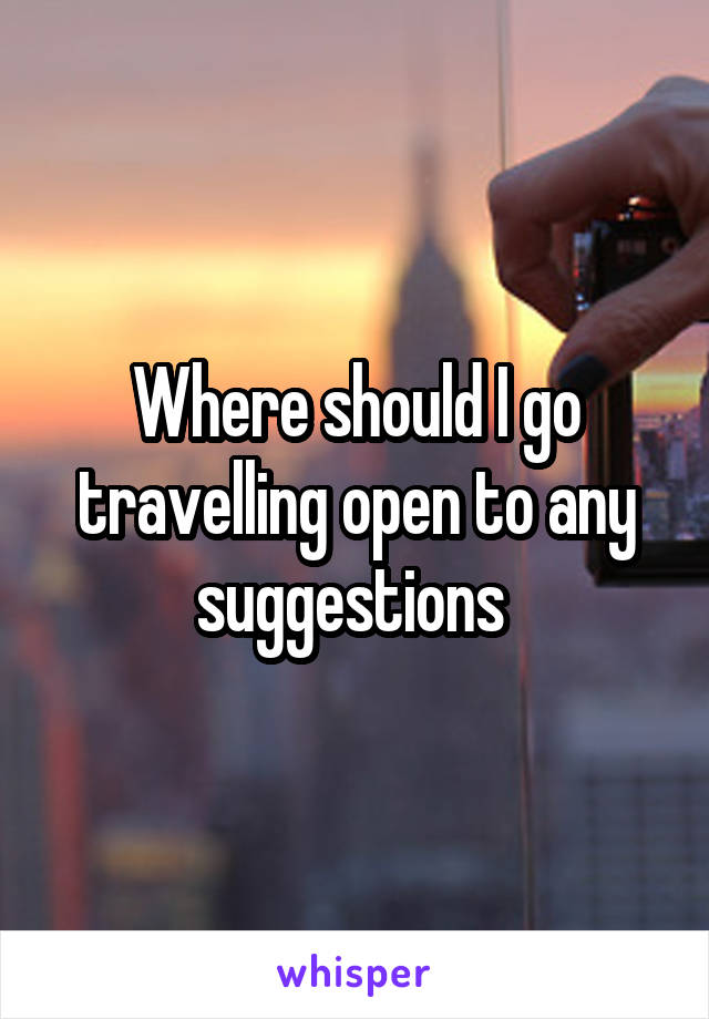 Where should I go travelling open to any suggestions