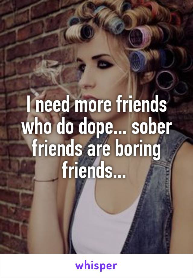 I need more friends who do dope... sober friends are boring friends...