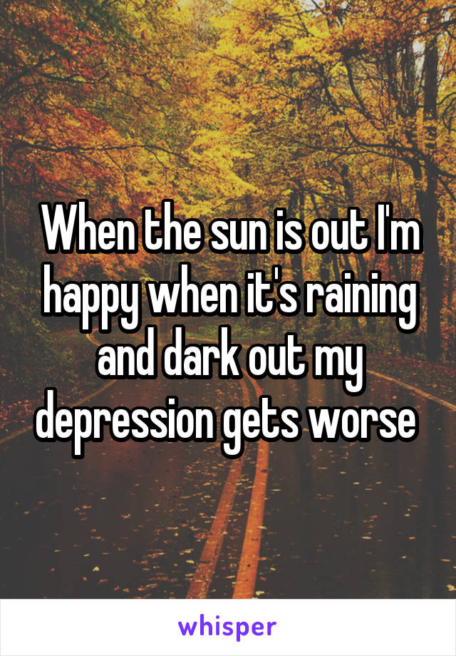 When the sun is out I'm happy when it's raining and dark out my depression gets worse