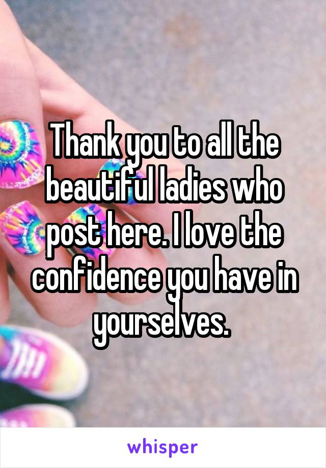 Thank you to all the beautiful ladies who post here. I love the confidence you have in yourselves.