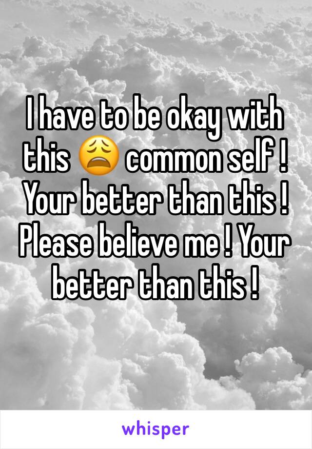 I have to be okay with this 😩 common self ! Your better than this ! Please believe me ! Your better than this !