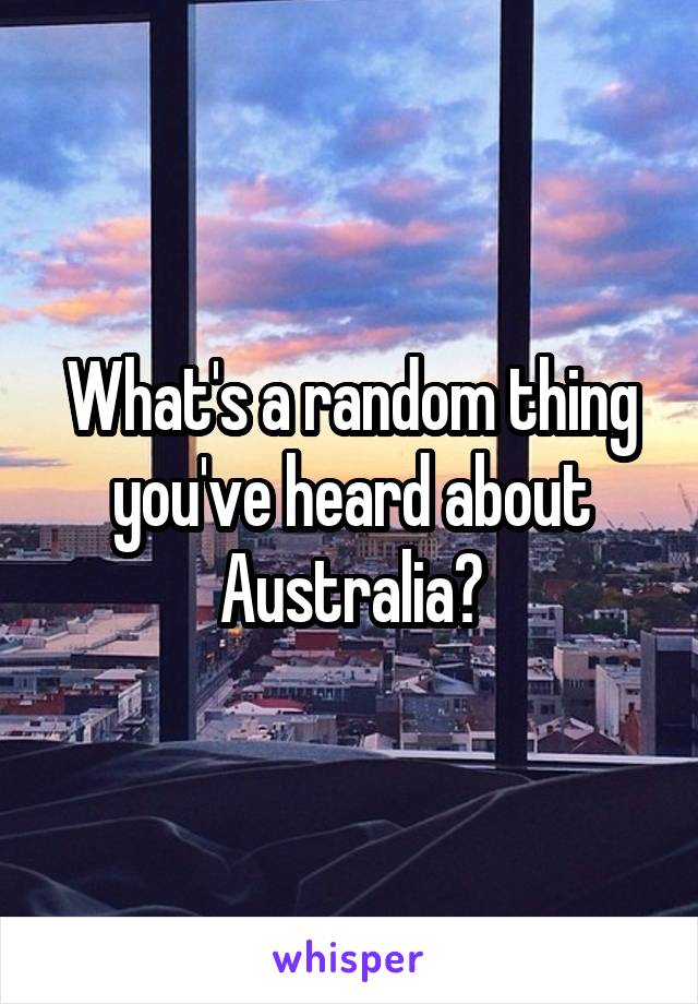 What's a random thing you've heard about Australia?