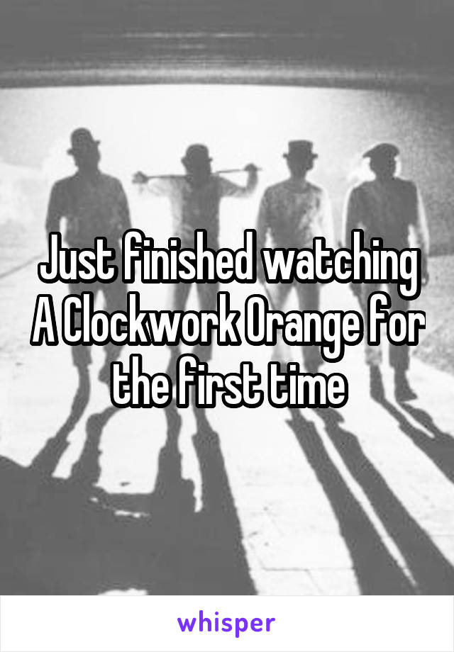 Just finished watching A Clockwork Orange for the first time