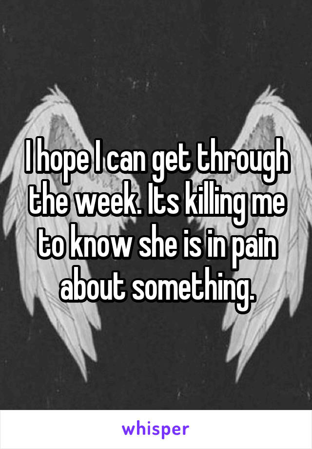 I hope I can get through the week. Its killing me to know she is in pain about something.