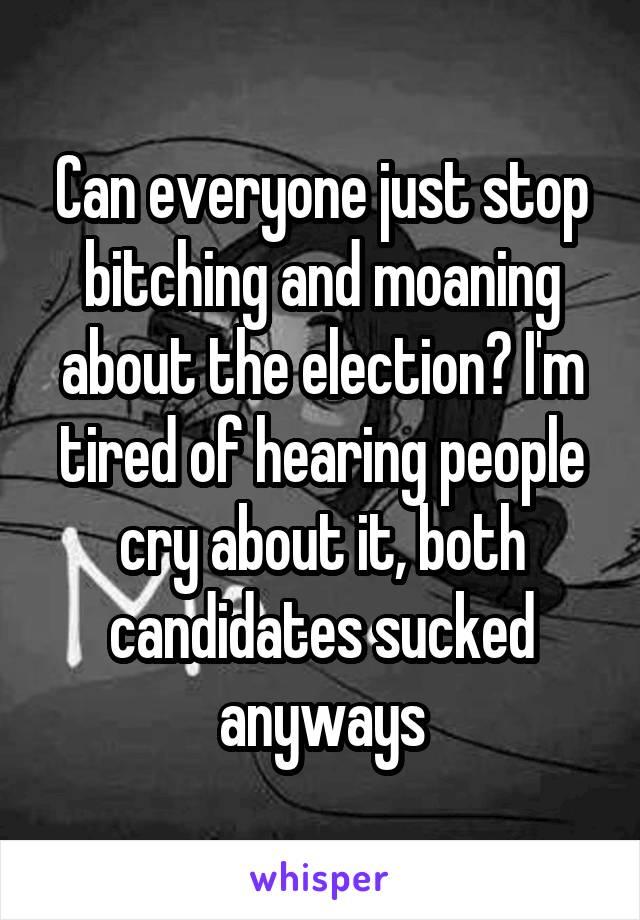 Can everyone just stop bitching and moaning about the election? I'm tired of hearing people cry about it, both candidates sucked anyways