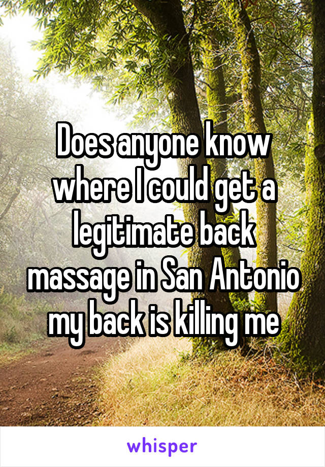 Does anyone know where I could get a legitimate back massage in San Antonio my back is killing me