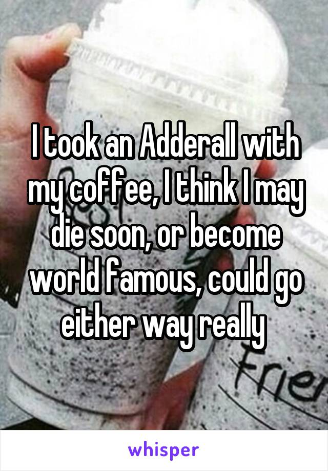 I took an Adderall with my coffee, I think I may die soon, or become world famous, could go either way really