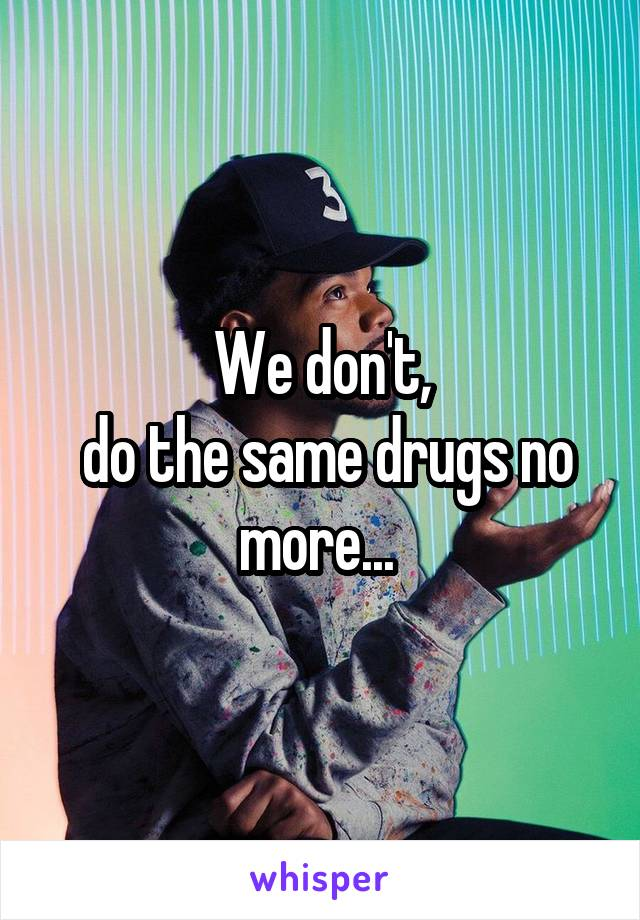 We don't,  do the same drugs no more...