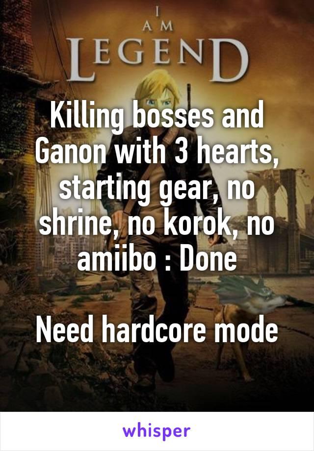 Killing bosses and Ganon with 3 hearts, starting gear, no shrine, no korok, no amiibo : Done  Need hardcore mode