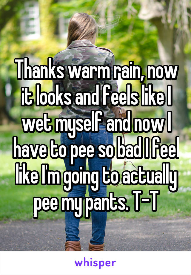Thanks warm rain, now it looks and feels like I wet myself and now I have to pee so bad I feel like I'm going to actually pee my pants. T-T