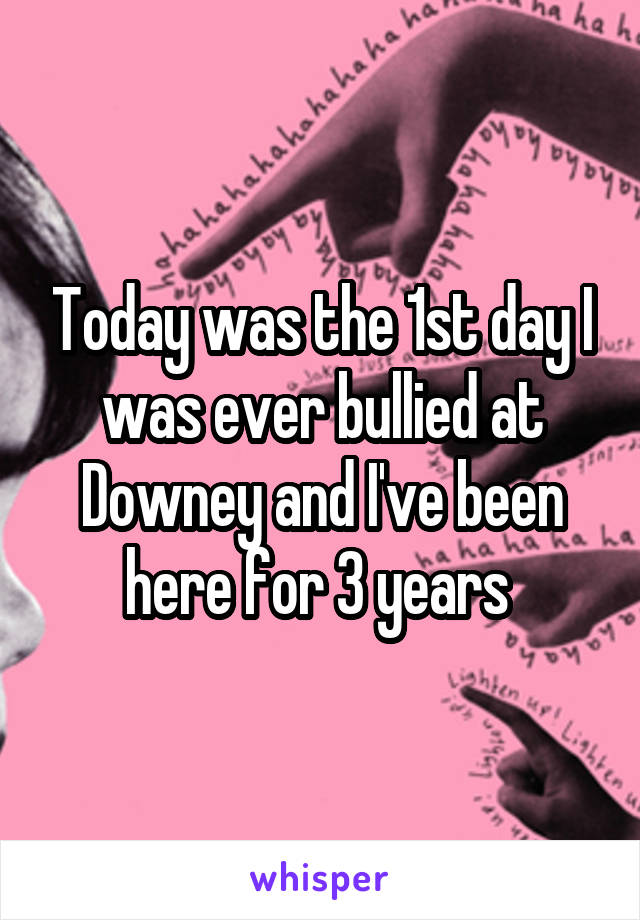 Today was the 1st day I was ever bullied at Downey and I've been here for 3 years