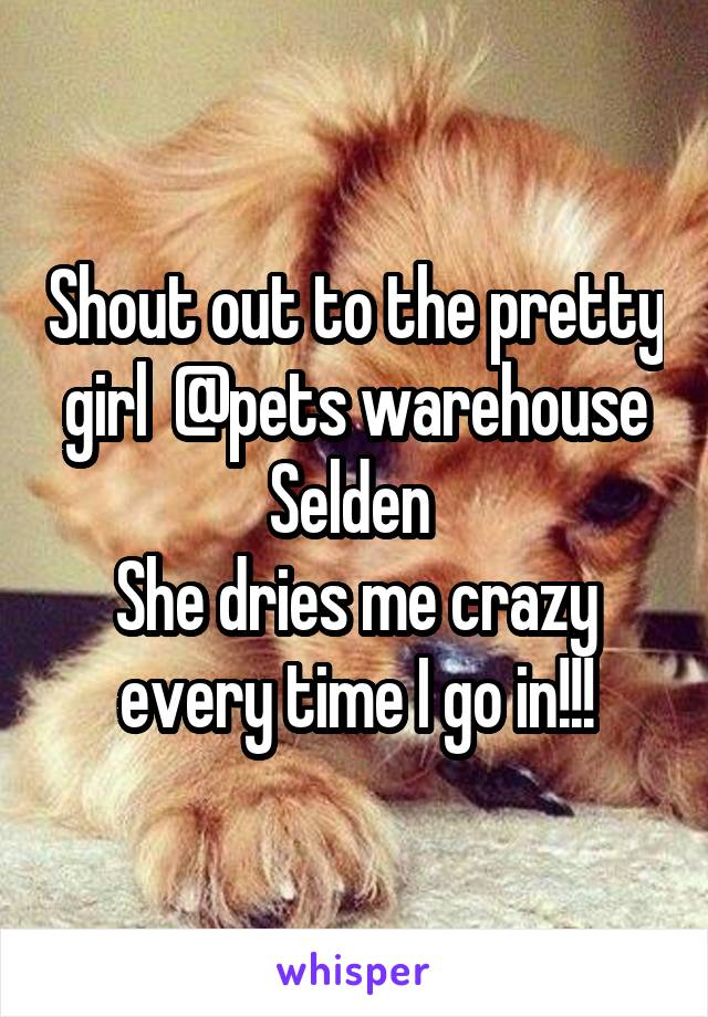 Shout out to the pretty girl  @pets warehouse Selden  She dries me crazy every time I go in!!!