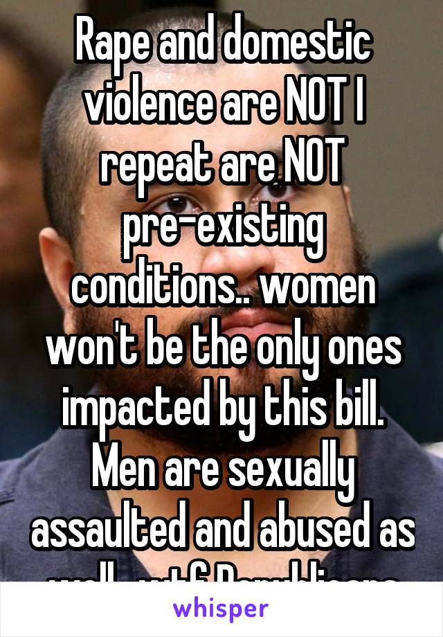 Rape and domestic violence are NOT I repeat are NOT pre-existing conditions.. women won't be the only ones impacted by this bill. Men are sexually assaulted and abused as well.. wtf Republicans