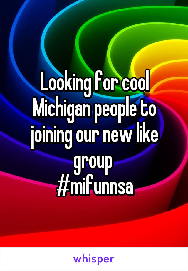 Looking for cool Michigan people to joining our new like group  #mifunnsa
