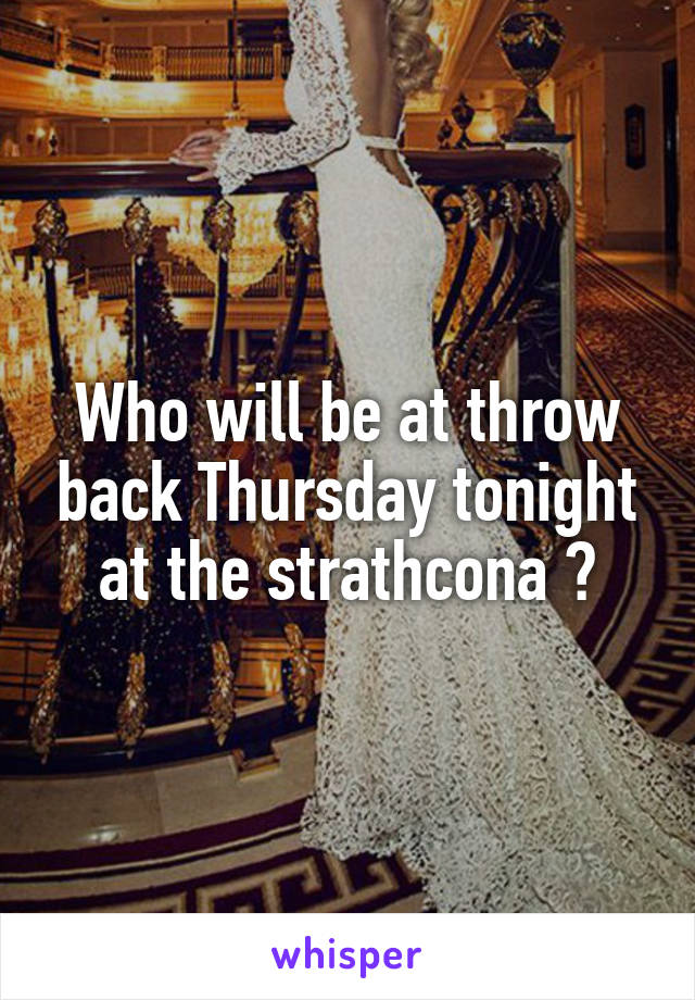 Who will be at throw back Thursday tonight at the strathcona ❤