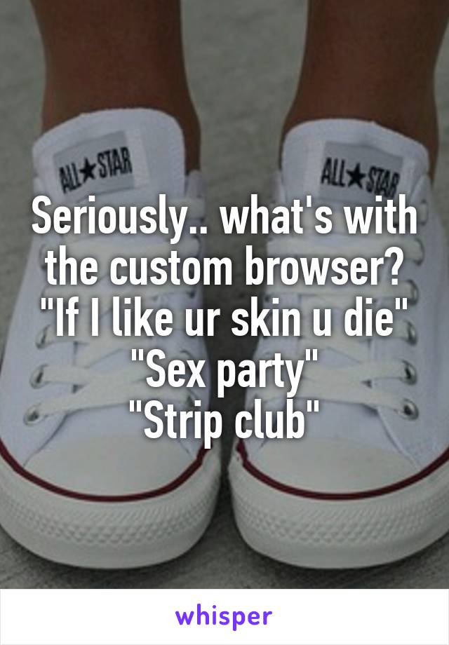 """Seriously.. what's with the custom browser? """"If I like ur skin u die"""" """"Sex party"""" """"Strip club"""""""