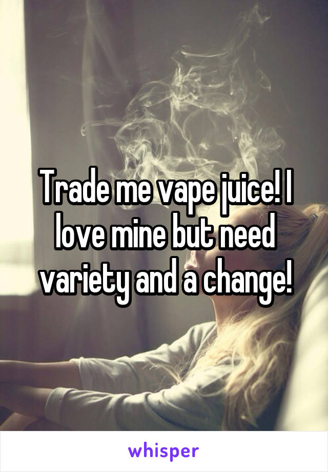 Trade me vape juice! I love mine but need variety and a change!