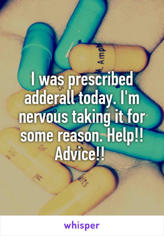 I was prescribed adderall today. I'm nervous taking it for some reason. Help!! Advice!!