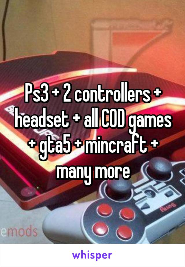 Ps3 + 2 controllers + headset + all COD games + gta5 + mincraft + many more