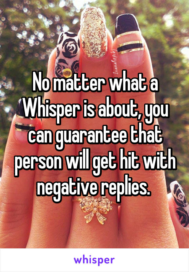 No matter what a Whisper is about, you can guarantee that person will get hit with negative replies.
