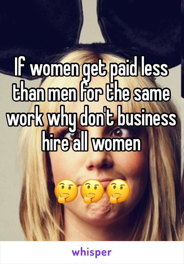 If women get paid less than men for the same work why don't business hire all women  🤔🤔🤔