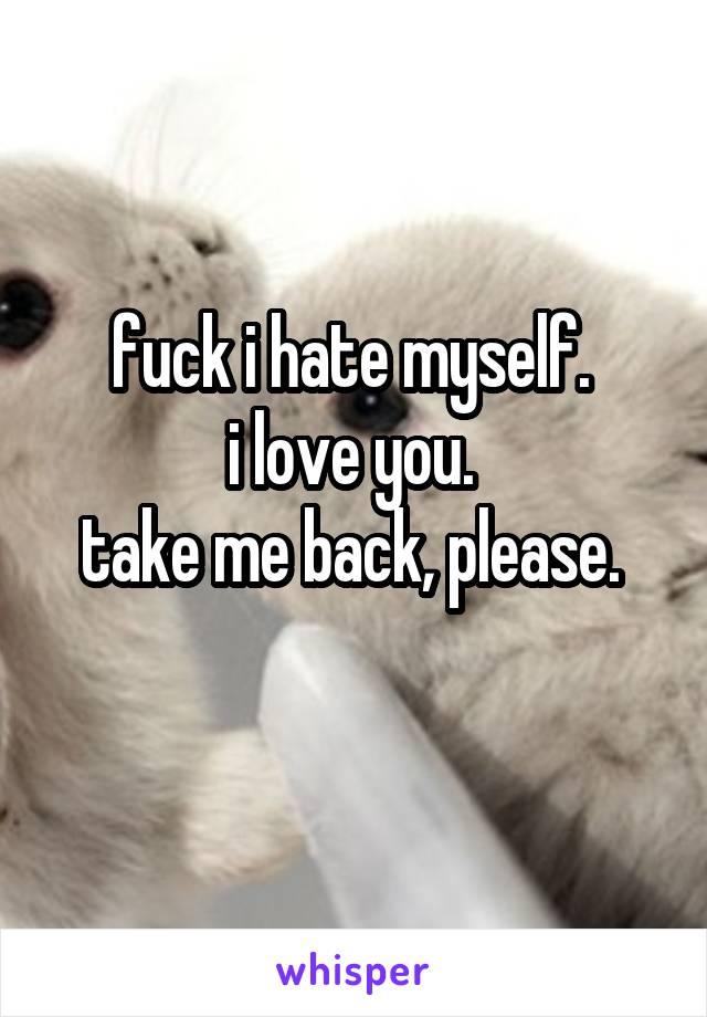fuck i hate myself.  i love you.  take me back, please.