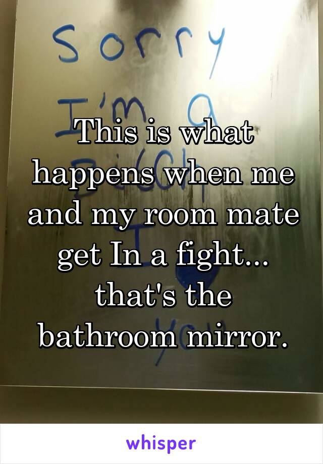 This is what happens when me and my room mate get In a fight... that's the bathroom mirror.