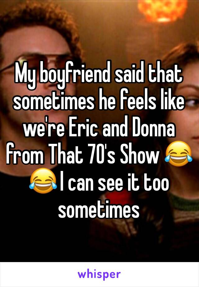 My boyfriend said that sometimes he feels like we're Eric and Donna from That 70's Show 😂😂 I can see it too sometimes