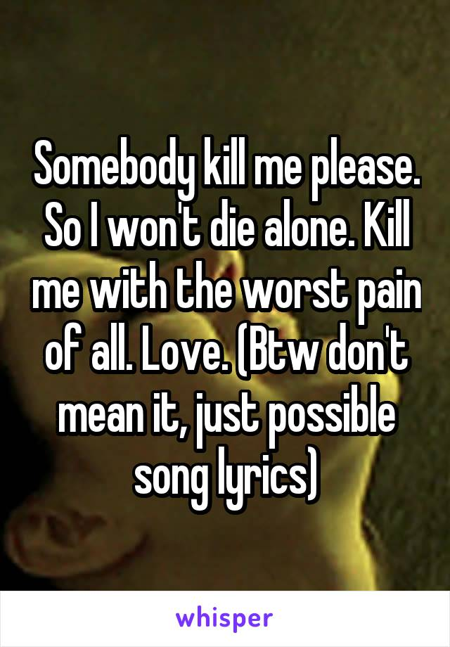 Somebody kill me please. So I won't die alone. Kill me with the worst pain of all. Love. (Btw don't mean it, just possible song lyrics)