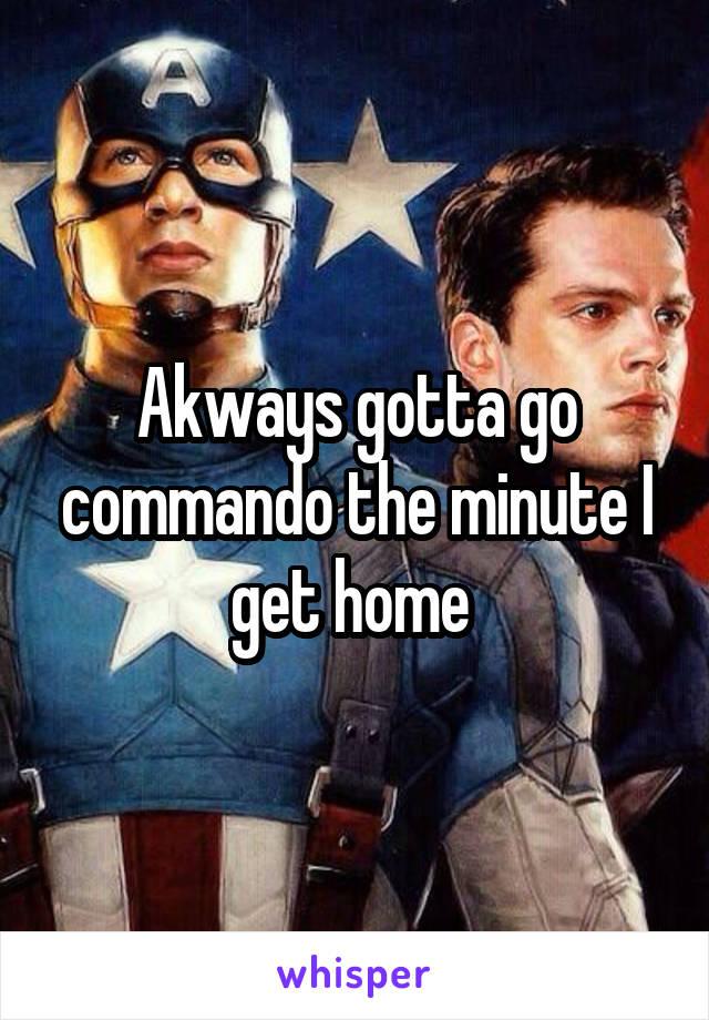 Akways gotta go commando the minute I get home