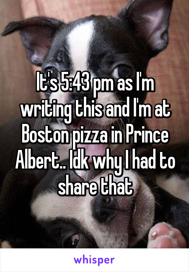 It's 5:43 pm as I'm writing this and I'm at Boston pizza in Prince Albert.. Idk why I had to share that