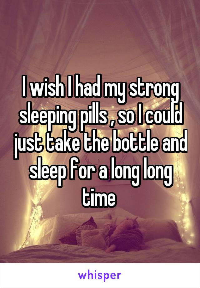 I wish I had my strong sleeping pills , so I could just take the bottle and sleep for a long long time