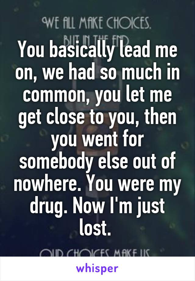 You basically lead me on, we had so much in common, you let me get close to you, then you went for somebody else out of nowhere. You were my drug. Now I'm just lost.