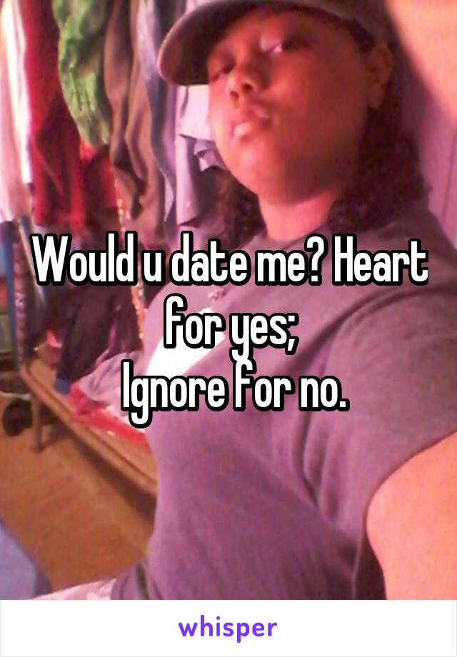 Would u date me? Heart for yes;  Ignore for no.