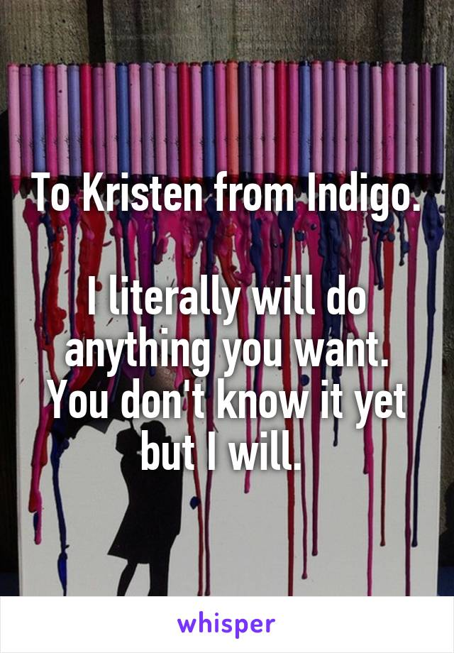 To Kristen from Indigo.  I literally will do anything you want. You don't know it yet but I will.