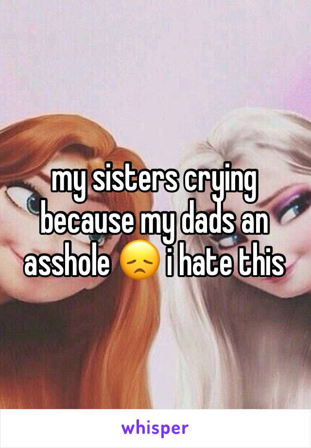my sisters crying because my dads an asshole 😞 i hate this