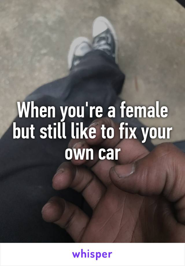 When you're a female but still like to fix your own car