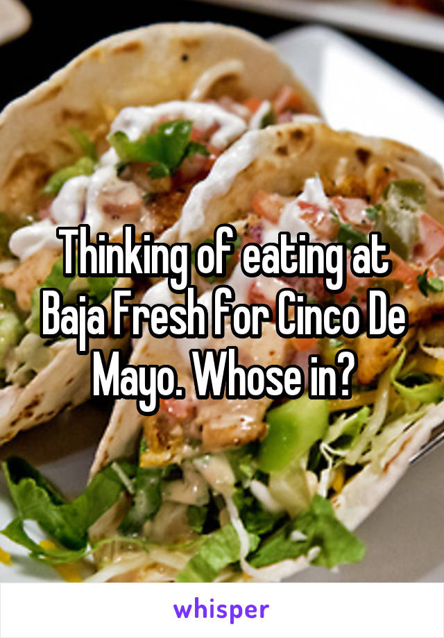 Thinking of eating at Baja Fresh for Cinco De Mayo. Whose in?
