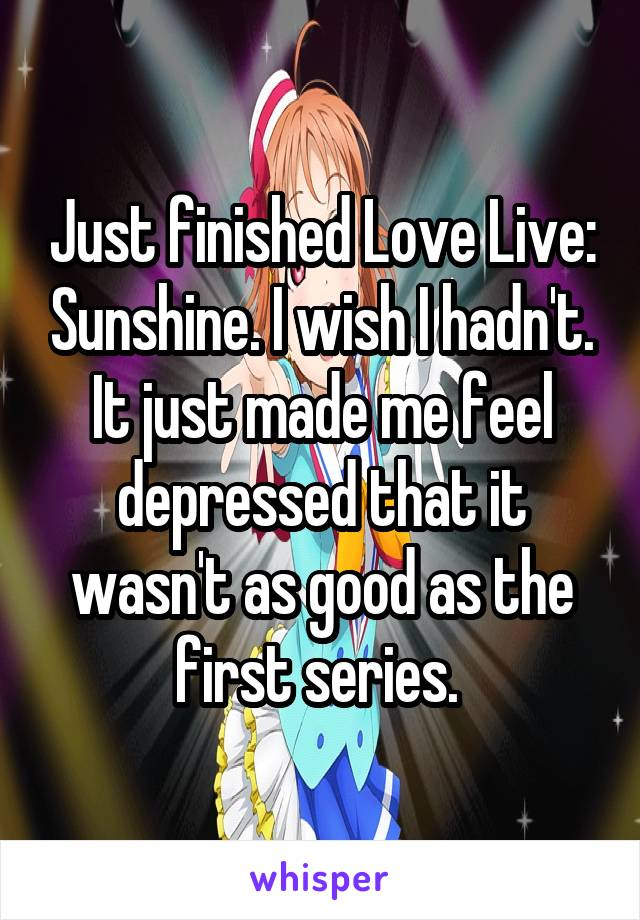 Just finished Love Live: Sunshine. I wish I hadn't. It just made me feel depressed that it wasn't as good as the first series.