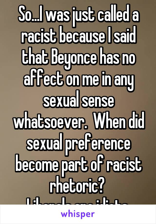 So...I was just called a racist because I said that Beyonce has no affect on me in any sexual sense whatsoever.  When did sexual preference become part of racist rhetoric?  Liberals are idiots.