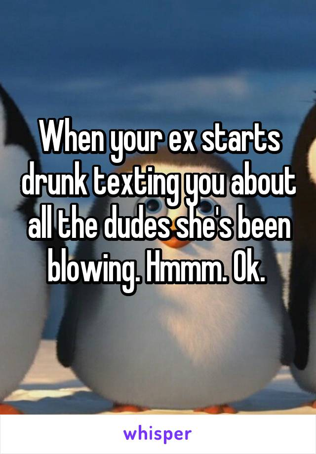 When your ex starts drunk texting you about all the dudes she's been blowing. Hmmm. Ok.