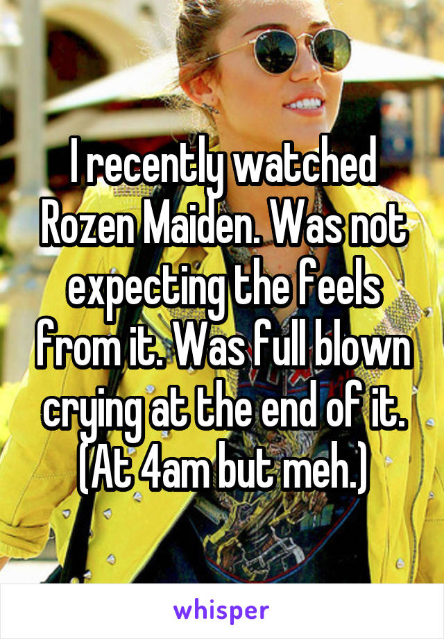 I recently watched Rozen Maiden. Was not expecting the feels from it. Was full blown crying at the end of it. (At 4am but meh.)