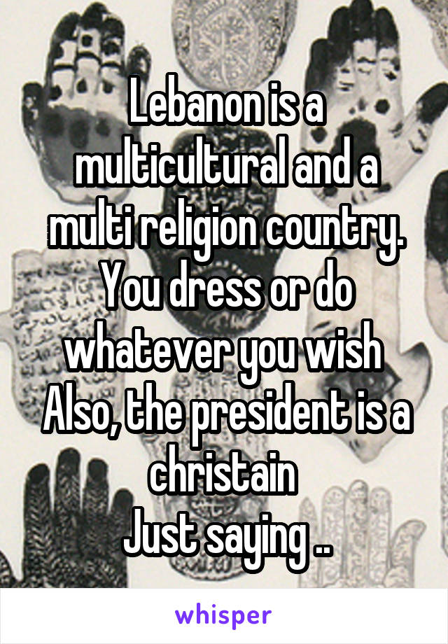 Lebanon is a multicultural and a multi religion country. You dress or do whatever you wish  Also, the president is a christain  Just saying ..