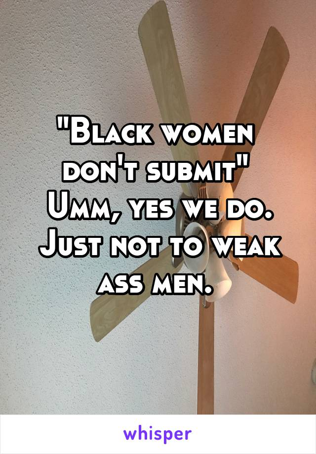 """""""Black women  don't submit""""  Umm, yes we do. Just not to weak ass men."""