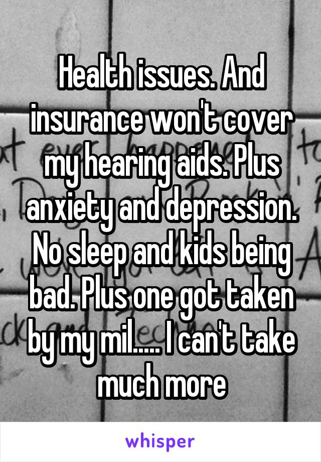 Health issues. And insurance won't cover my hearing aids. Plus anxiety and depression. No sleep and kids being bad. Plus one got taken by my mil..... I can't take much more