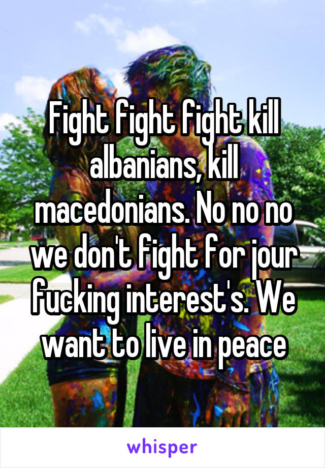 Fight fight fight kill albanians, kill macedonians. No no no we don't fight for jour fucking interest's. We want to live in peace