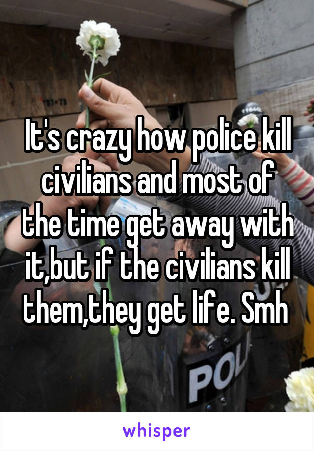 It's crazy how police kill civilians and most of the time get away with it,but if the civilians kill them,they get life. Smh